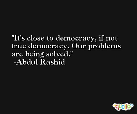 It's close to democracy, if not true democracy. Our problems are being solved. -Abdul Rashid