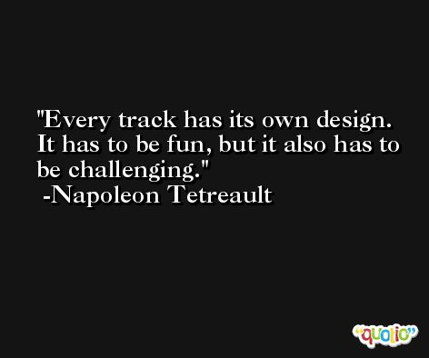 Every track has its own design. It has to be fun, but it also has to be challenging. -Napoleon Tetreault