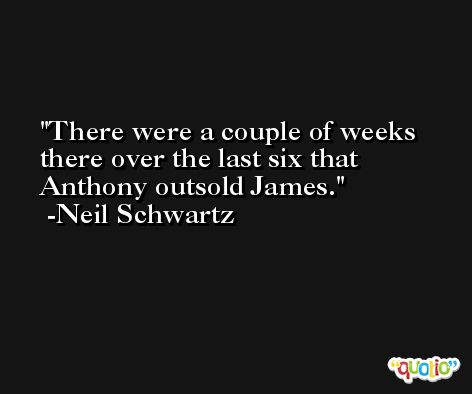 There were a couple of weeks there over the last six that Anthony outsold James. -Neil Schwartz