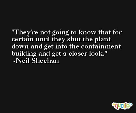 They're not going to know that for certain until they shut the plant down and get into the containment building and get a closer look. -Neil Sheehan