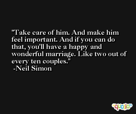 Take care of him. And make him feel important. And if you can do that, you'll have a happy and wonderful marriage. Like two out of every ten couples. -Neil Simon