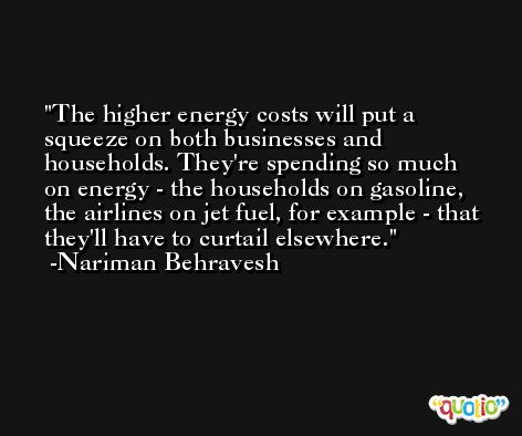 The higher energy costs will put a squeeze on both businesses and households. They're spending so much on energy - the households on gasoline, the airlines on jet fuel, for example - that they'll have to curtail elsewhere. -Nariman Behravesh
