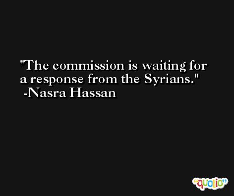 The commission is waiting for a response from the Syrians. -Nasra Hassan