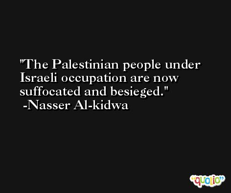 The Palestinian people under Israeli occupation are now suffocated and besieged. -Nasser Al-kidwa