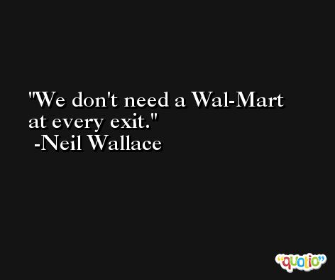 We don't need a Wal-Mart at every exit. -Neil Wallace