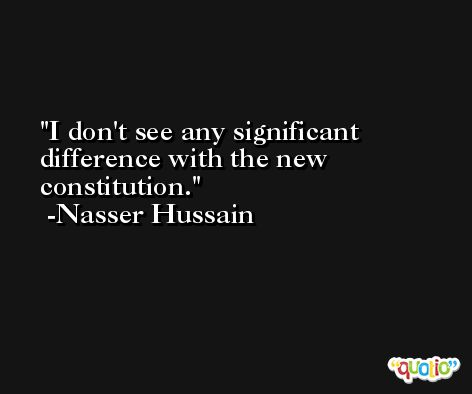 I don't see any significant difference with the new constitution. -Nasser Hussain