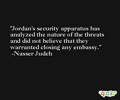 Jordan's security apparatus has analyzed the nature of the threats and did not believe that they warranted closing any embassy. -Nasser Judeh