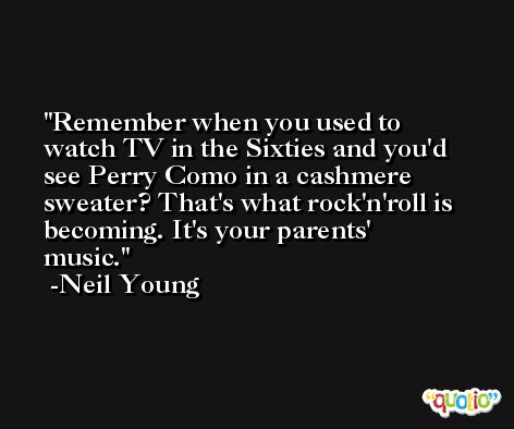 Remember when you used to watch TV in the Sixties and you'd see Perry Como in a cashmere sweater? That's what rock'n'roll is becoming. It's your parents' music. -Neil Young