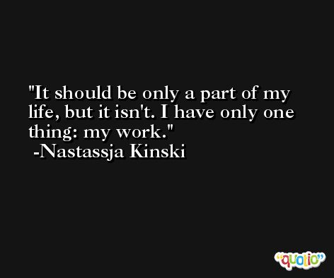 It should be only a part of my life, but it isn't. I have only one thing: my work. -Nastassja Kinski