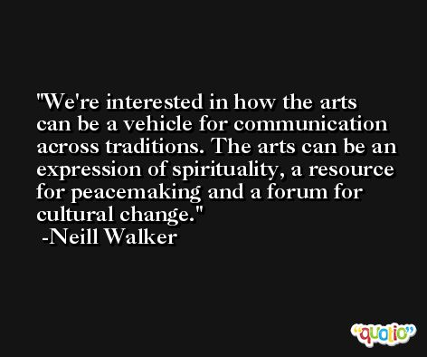 We're interested in how the arts can be a vehicle for communication across traditions. The arts can be an expression of spirituality, a resource for peacemaking and a forum for cultural change. -Neill Walker