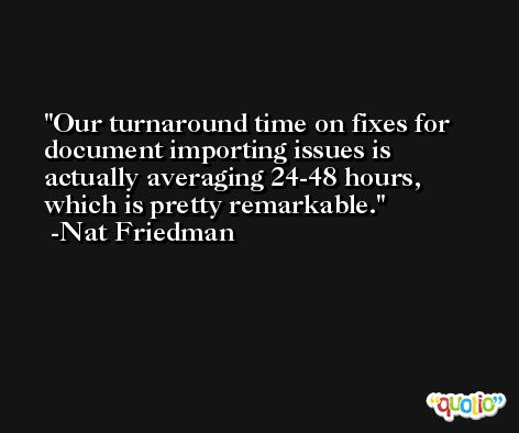 Our turnaround time on fixes for document importing issues is actually averaging 24-48 hours, which is pretty remarkable. -Nat Friedman