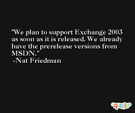 We plan to support Exchange 2003 as soon as it is released. We already have the prerelease versions from MSDN. -Nat Friedman