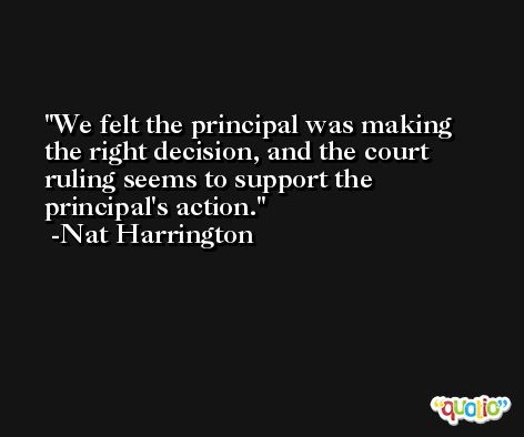 We felt the principal was making the right decision, and the court ruling seems to support the principal's action. -Nat Harrington
