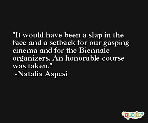 It would have been a slap in the face and a setback for our gasping cinema and for the Biennale organizers. An honorable course was taken. -Natalia Aspesi