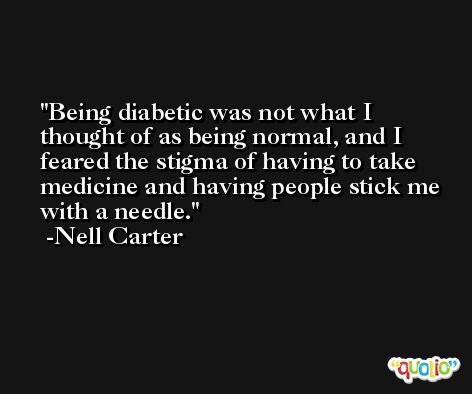 Being diabetic was not what I thought of as being normal, and I feared the stigma of having to take medicine and having people stick me with a needle. -Nell Carter