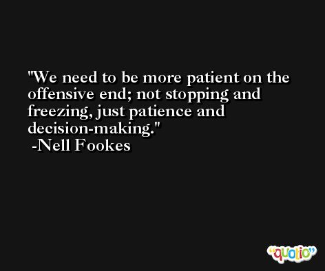 We need to be more patient on the offensive end; not stopping and freezing, just patience and decision-making. -Nell Fookes