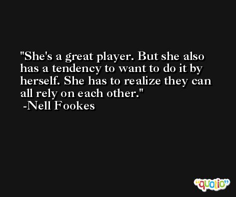She's a great player. But she also has a tendency to want to do it by herself. She has to realize they can all rely on each other. -Nell Fookes