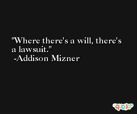 Where there's a will, there's a lawsuit. -Addison Mizner