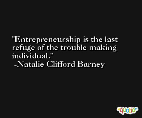 Entrepreneurship is the last refuge of the trouble making individual. -Natalie Clifford Barney