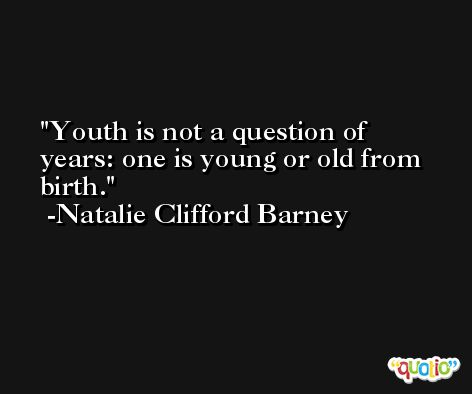 Youth is not a question of years: one is young or old from birth. -Natalie Clifford Barney