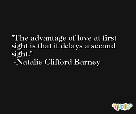 The advantage of love at first sight is that it delays a second sight. -Natalie Clifford Barney