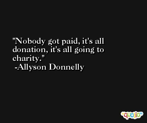 Nobody got paid, it's all donation, it's all going to charity. -Allyson Donnelly