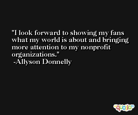 I look forward to showing my fans what my world is about and bringing more attention to my nonprofit organizations. -Allyson Donnelly