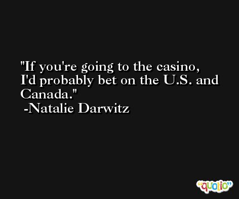 If you're going to the casino, I'd probably bet on the U.S. and Canada. -Natalie Darwitz