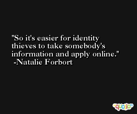 So it's easier for identity thieves to take somebody's information and apply online. -Natalie Forbort