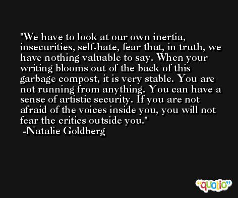 We have to look at our own inertia, insecurities, self-hate, fear that, in truth, we have nothing valuable to say. When your writing blooms out of the back of this garbage compost, it is very stable. You are not running from anything. You can have a sense of artistic security. If you are not afraid of the voices inside you, you will not fear the critics outside you. -Natalie Goldberg