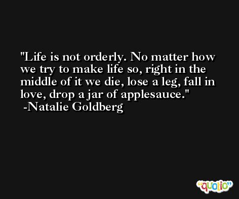 Life is not orderly. No matter how we try to make life so, right in the middle of it we die, lose a leg, fall in love, drop a jar of applesauce. -Natalie Goldberg
