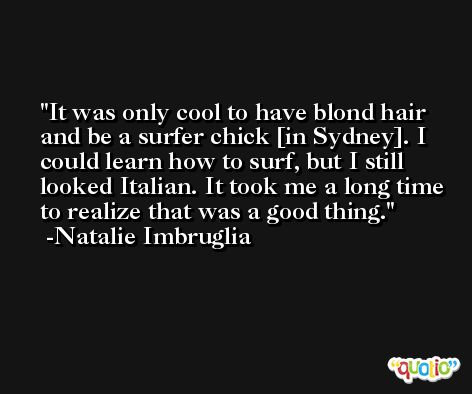 It was only cool to have blond hair and be a surfer chick [in Sydney]. I could learn how to surf, but I still looked Italian. It took me a long time to realize that was a good thing. -Natalie Imbruglia