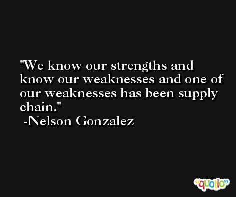 We know our strengths and know our weaknesses and one of our weaknesses has been supply chain. -Nelson Gonzalez