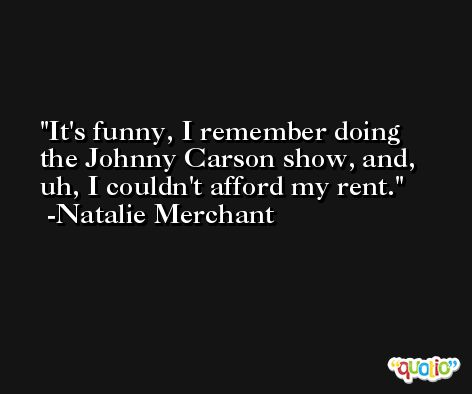 It's funny, I remember doing the Johnny Carson show, and, uh, I couldn't afford my rent. -Natalie Merchant