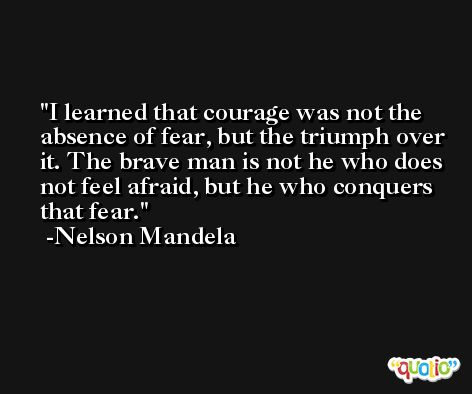 I learned that courage was not the absence of fear, but the triumph over it. The brave man is not he who does not feel afraid, but he who conquers that fear. -Nelson Mandela