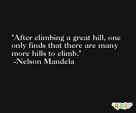 After climbing a great hill, one only finds that there are many more hills to climb. -Nelson Mandela