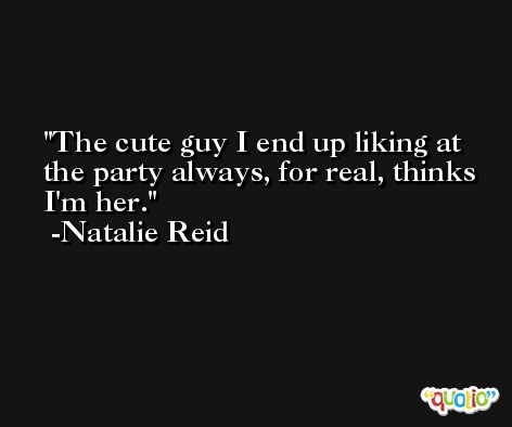 The cute guy I end up liking at the party always, for real, thinks I'm her. -Natalie Reid