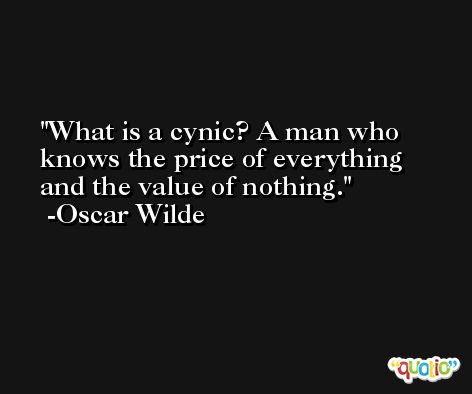 What is a cynic? A man who knows the price of everything and the value of nothing. -Oscar Wilde