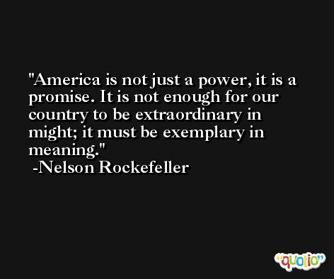 America is not just a power, it is a promise. It is not enough for our country to be extraordinary in might; it must be exemplary in meaning. -Nelson Rockefeller