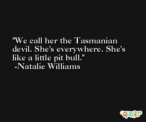 We call her the Tasmanian devil. She's everywhere. She's like a little pit bull. -Natalie Williams