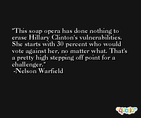 This soap opera has done nothing to erase Hillary Clinton's vulnerabilities. She starts with 30 percent who would vote against her, no matter what. That's a pretty high stepping off point for a challenger. -Nelson Warfield