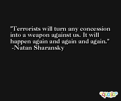 Terrorists will turn any concession into a weapon against us. It will happen again and again and again. -Natan Sharansky