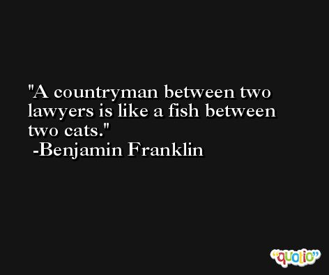 A countryman between two lawyers is like a fish between two cats. -Benjamin Franklin
