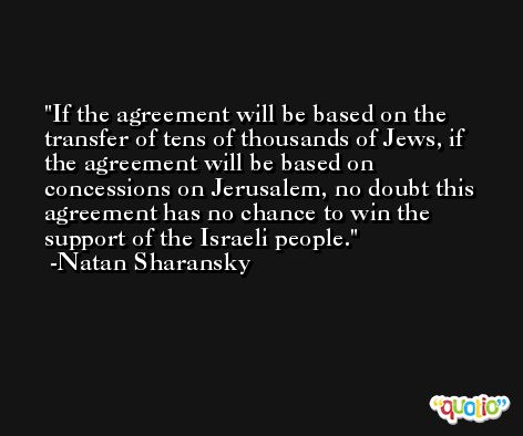 If the agreement will be based on the transfer of tens of thousands of Jews, if the agreement will be based on concessions on Jerusalem, no doubt this agreement has no chance to win the support of the Israeli people. -Natan Sharansky