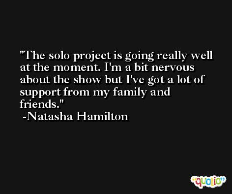 The solo project is going really well at the moment. I'm a bit nervous about the show but I've got a lot of support from my family and friends. -Natasha Hamilton