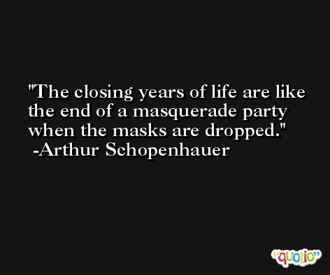The closing years of life are like the end of a masquerade party when the masks are dropped. -Arthur Schopenhauer
