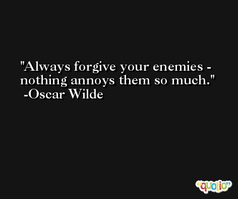 Always forgive your enemies - nothing annoys them so much. -Oscar Wilde