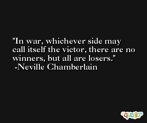In war, whichever side may call itself the victor, there are no winners, but all are losers. -Neville Chamberlain