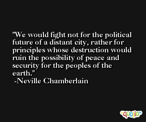 We would fight not for the political future of a distant city, rather for principles whose destruction would ruin the possibility of peace and security for the peoples of the earth. -Neville Chamberlain