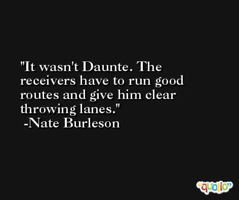 It wasn't Daunte. The receivers have to run good routes and give him clear throwing lanes. -Nate Burleson